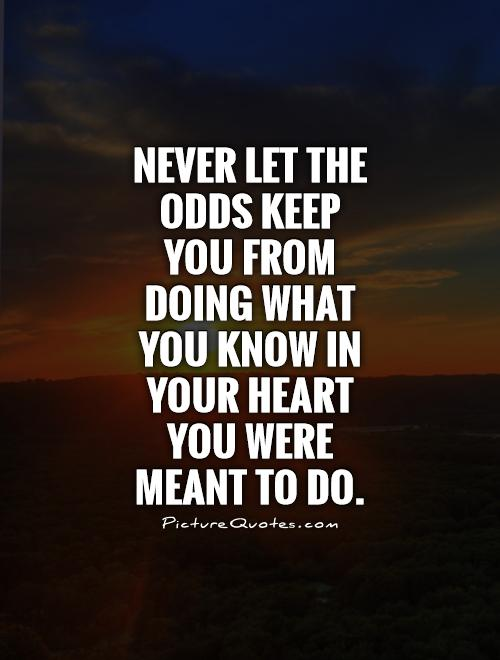 never-let-the-odds-keep-you-from-doing-what-you-know-in-your-heart-you-were-meant-to-do-quote-1
